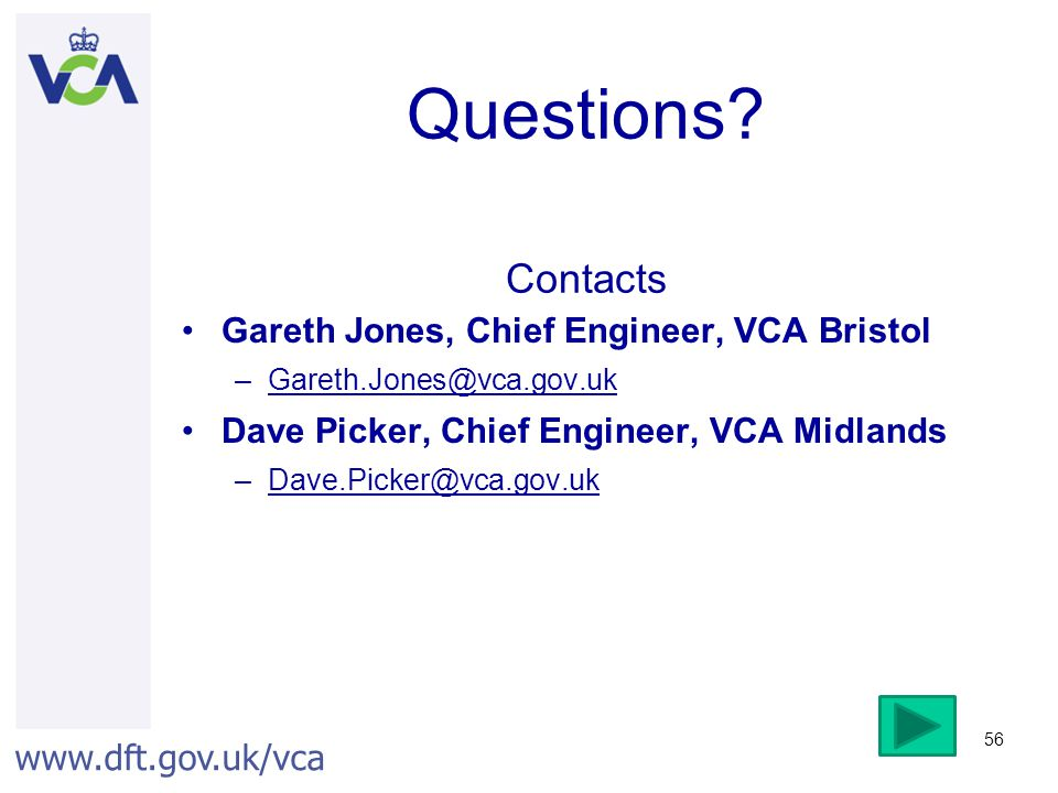 www.dft.gov.uk/vca 56 Questions? Contacts Gareth Jones, Chief Engineer, VCA Bristol –Gareth.Jones@vca.gov.uk Dave Picker, Chief Engineer, VCA Midlands