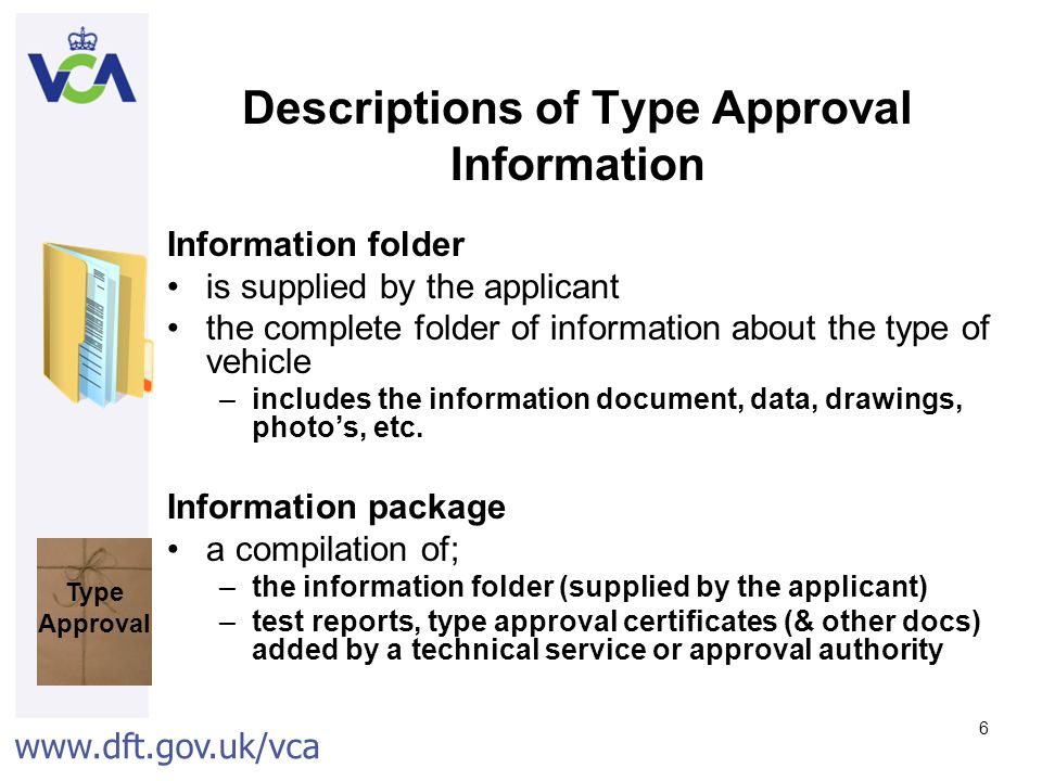 www.dft.gov.uk/vca 6 Descriptions of Type Approval Information Information folder is supplied by the applicant the complete folder of information about the type of vehicle –includes the information document, data, drawings, photo's, etc.