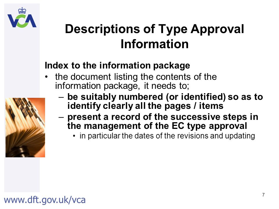 www.dft.gov.uk/vca 7 Descriptions of Type Approval Information Index to the information package the document listing the contents of the information package, it needs to; –be suitably numbered (or identified) so as to identify clearly all the pages / items –present a record of the successive steps in the management of the EC type approval in particular the dates of the revisions and updating