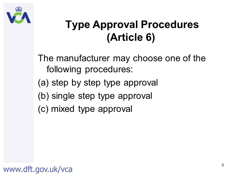 www.dft.gov.uk/vca 9 Type Approval Procedures (Article 6) The manufacturer may choose one of the following procedures: (a) step by step type approval (b) single step type approval (c) mixed type approval