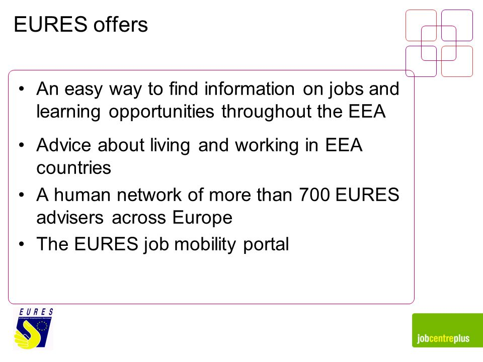 EURES offers An easy way to find information on jobs and learning opportunities throughout the EEA Advice about living and working in EEA countries A human network of more than 700 EURES advisers across Europe The EURES job mobility portal