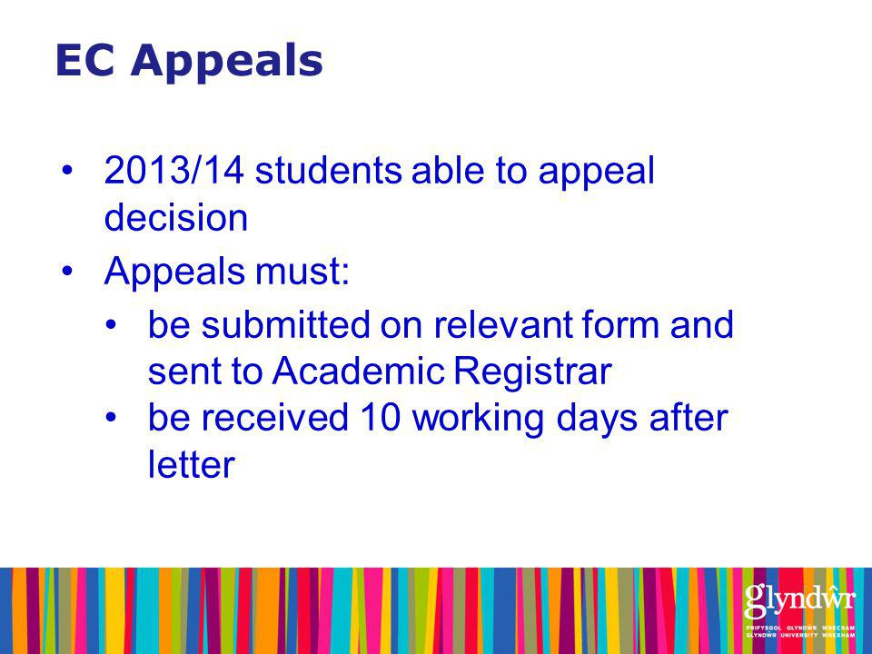 EC Appeals 2013/14 students able to appeal decision Appeals must: be submitted on relevant form and sent to Academic Registrar be received 10 working days after letter