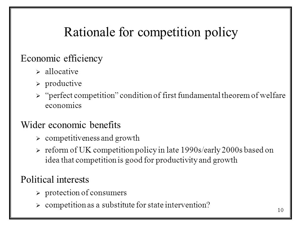 10 Rationale for competition policy Economic efficiency  allocative  productive  perfect competition condition of first fundamental theorem of welfare economics Wider economic benefits  competitiveness and growth  reform of UK competition policy in late 1990s/early 2000s based on idea that competition is good for productivity and growth Political interests  protection of consumers  competition as a substitute for state intervention