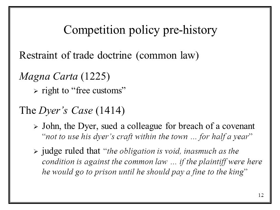 12 Competition policy pre-history Restraint of trade doctrine (common law) Magna Carta (1225)  right to free customs The Dyer's Case (1414)  John, the Dyer, sued a colleague for breach of a covenant not to use his dyer's craft within the town … for half a year  judge ruled that the obligation is void, inasmuch as the condition is against the common law … if the plaintiff were here he would go to prison until he should pay a fine to the king