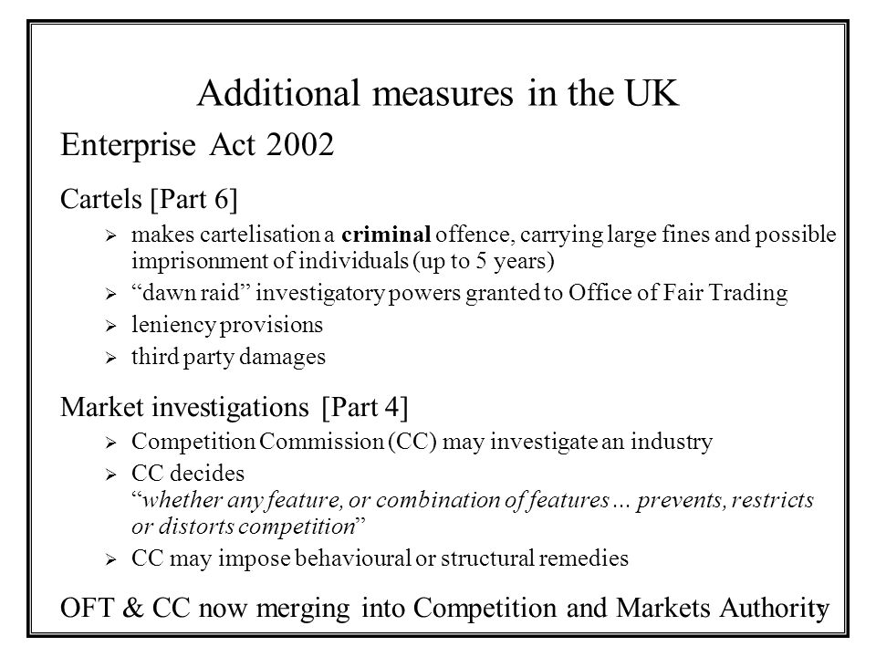 17 Additional measures in the UK Enterprise Act 2002 Cartels [Part 6]  makes cartelisation a criminal offence, carrying large fines and possible imprisonment of individuals (up to 5 years)  dawn raid investigatory powers granted to Office of Fair Trading  leniency provisions  third party damages Market investigations [Part 4]  Competition Commission (CC) may investigate an industry  CC decides whether any feature, or combination of features...