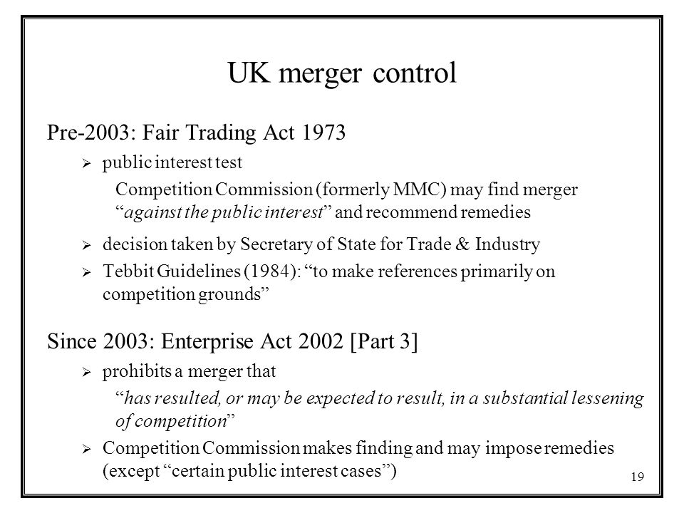19 UK merger control Pre-2003: Fair Trading Act 1973  public interest test Competition Commission (formerly MMC) may find merger against the public interest and recommend remedies  decision taken by Secretary of State for Trade & Industry  Tebbit Guidelines (1984): to make references primarily on competition grounds Since 2003: Enterprise Act 2002 [Part 3]  prohibits a merger that has resulted, or may be expected to result, in a substantial lessening of competition  Competition Commission makes finding and may impose remedies (except certain public interest cases )