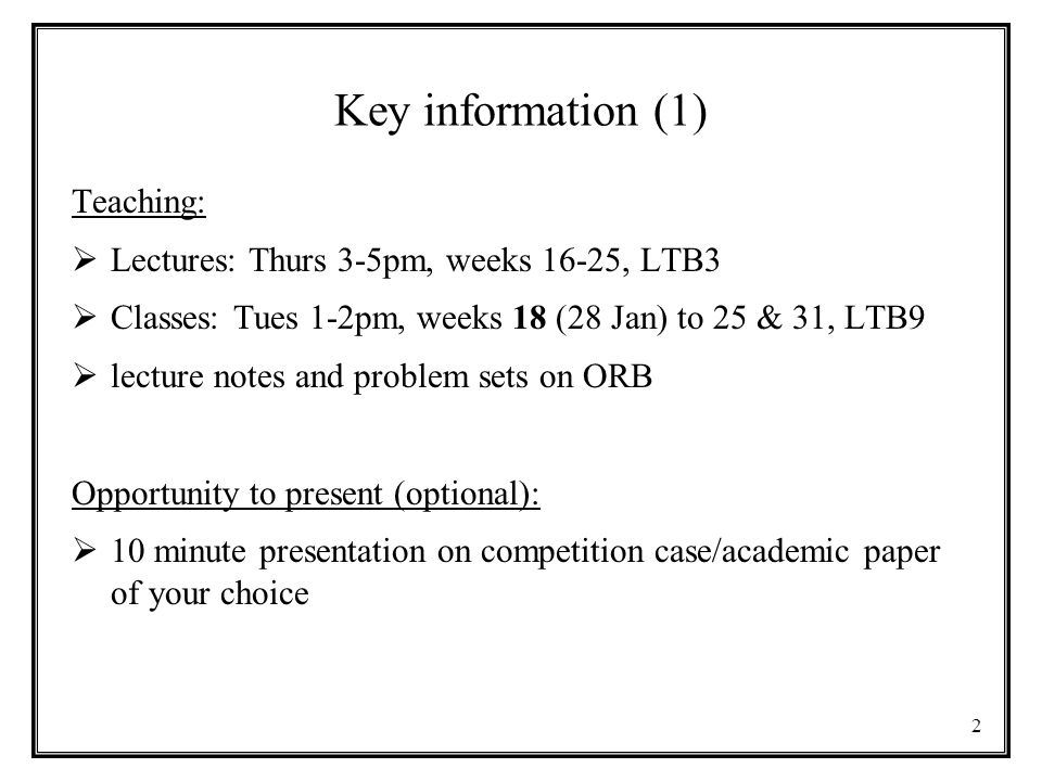 Key information (1) Teaching:  Lectures: Thurs 3-5pm, weeks 16-25, LTB3  Classes: Tues 1-2pm, weeks 18 (28 Jan) to 25 & 31, LTB9  lecture notes and problem sets on ORB Opportunity to present (optional):  10 minute presentation on competition case/academic paper of your choice 2
