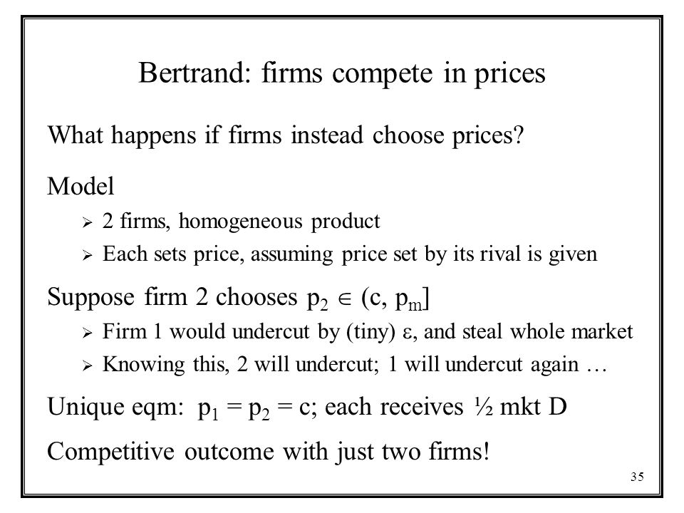 35 Bertrand: firms compete in prices What happens if firms instead choose prices.