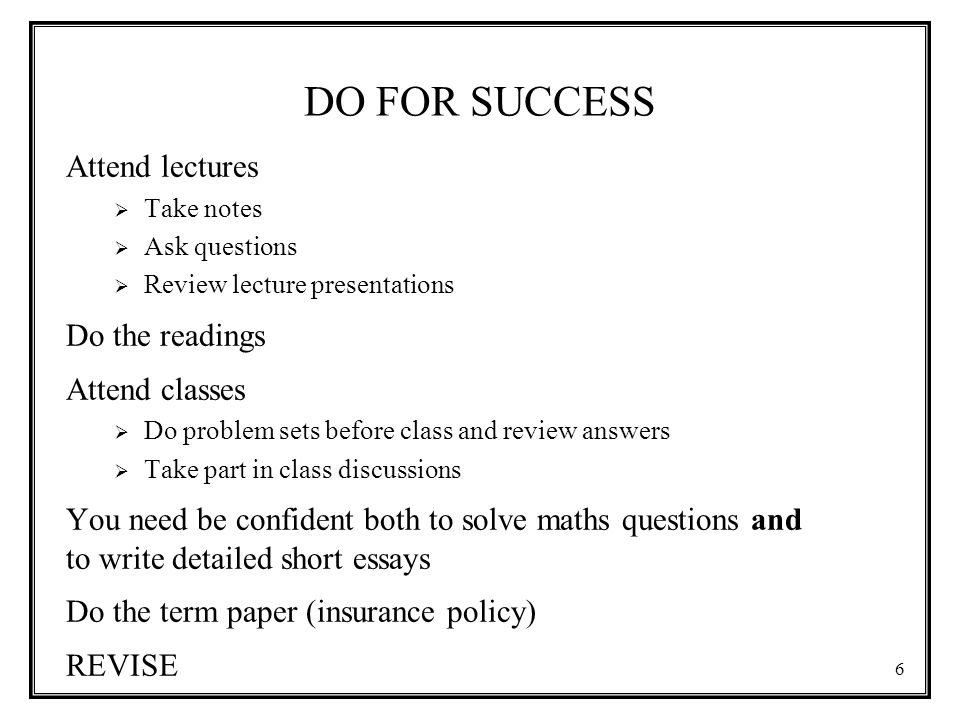 DO FOR SUCCESS Attend lectures  Take notes  Ask questions  Review lecture presentations Do the readings Attend classes  Do problem sets before class and review answers  Take part in class discussions You need be confident both to solve maths questions and to write detailed short essays Do the term paper (insurance policy) REVISE 6