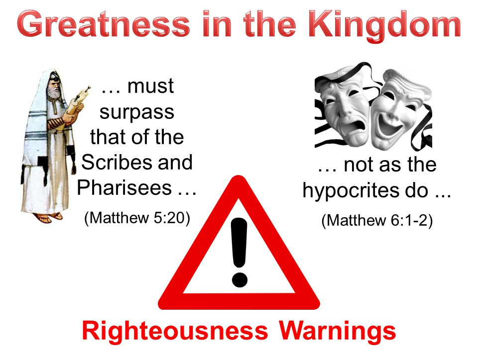 Righteousness Warnings … must surpass that of the Scribes and Pharisees … (Matthew 5:20) … not as the hypocrites do... (Matthew 6:1-2)