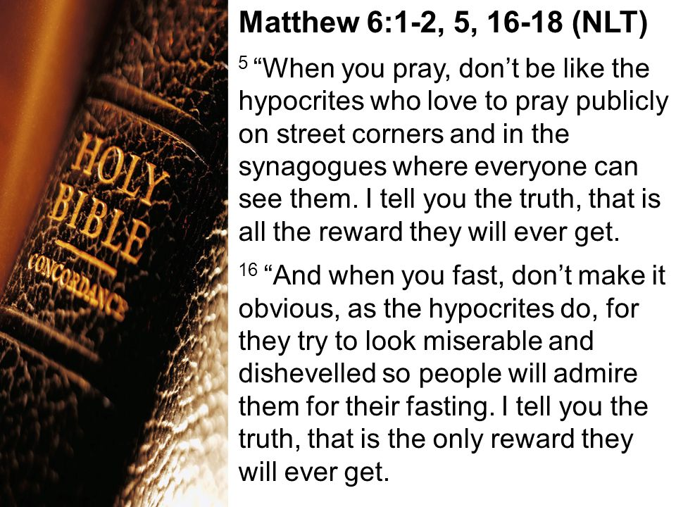 "Matthew 6:1-2, 5, 16-18 (NLT) 5 ""When you pray, don't be like the hypocrites who love to pray publicly on street corners and in the synagogues where e"