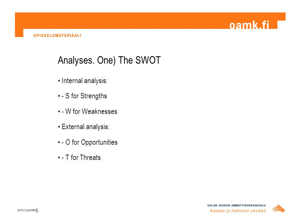 Analyses. One) The SWOT Internal analysis: - S for Strengths - W for Weaknesses External analysis: - O for Opportunities - T for Threats ismo.koponen@