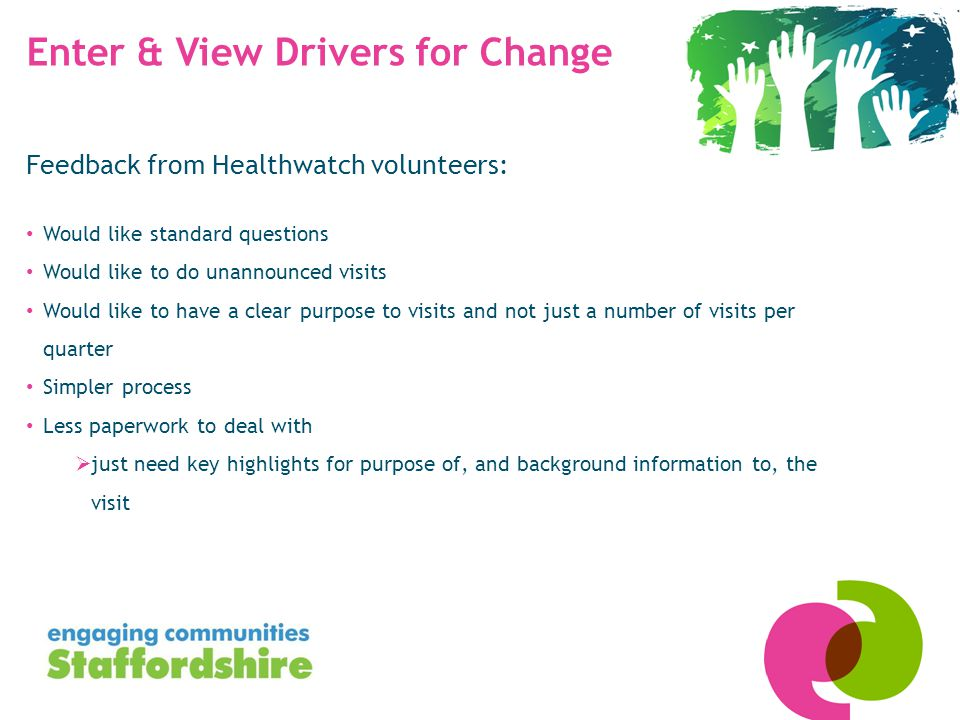Enter & View Drivers for Change Feedback from Healthwatch volunteers: Would like standard questions Would like to do unannounced visits Would like to have a clear purpose to visits and not just a number of visits per quarter Simpler process Less paperwork to deal with  just need key highlights for purpose of, and background information to, the visit