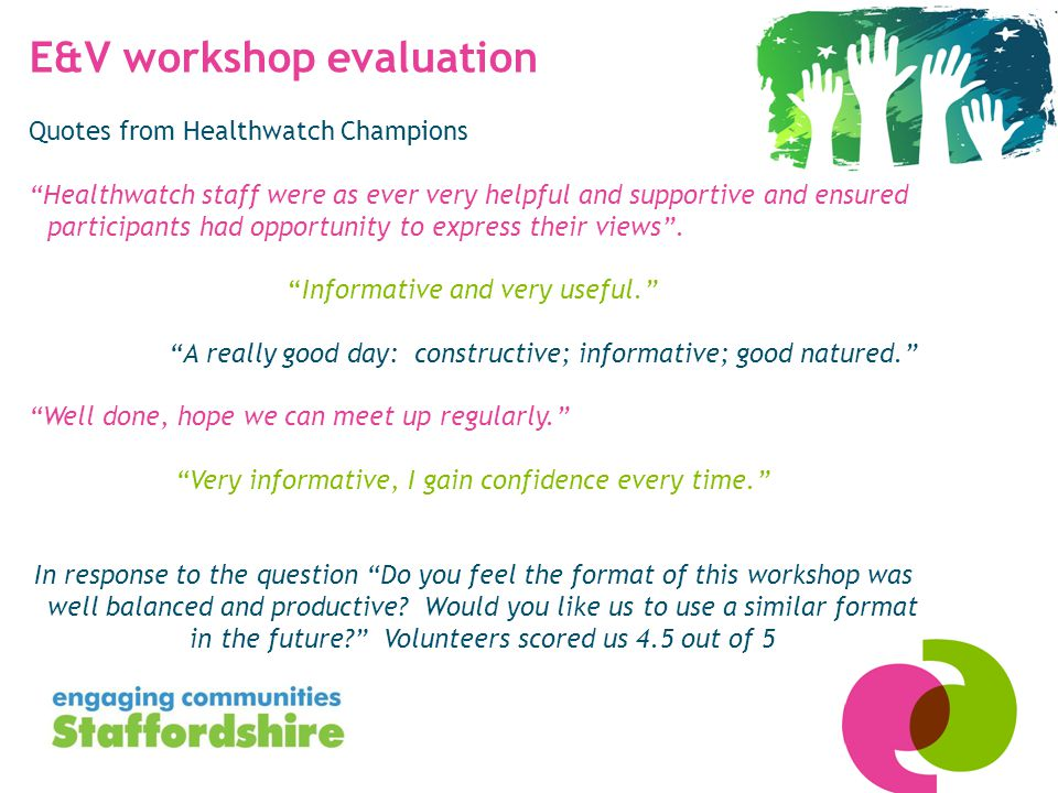 E&V workshop evaluation Quotes from Healthwatch Champions Healthwatch staff were as ever very helpful and supportive and ensured participants had opportunity to express their views .