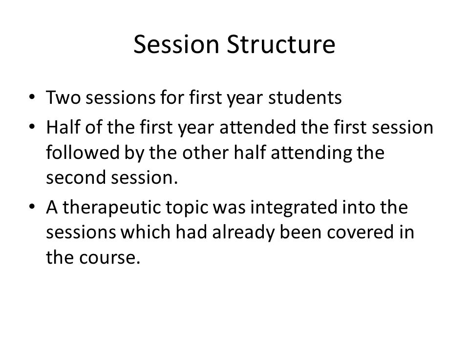 Session Structure Two sessions for first year students Half of the first year attended the first session followed by the other half attending the second session.