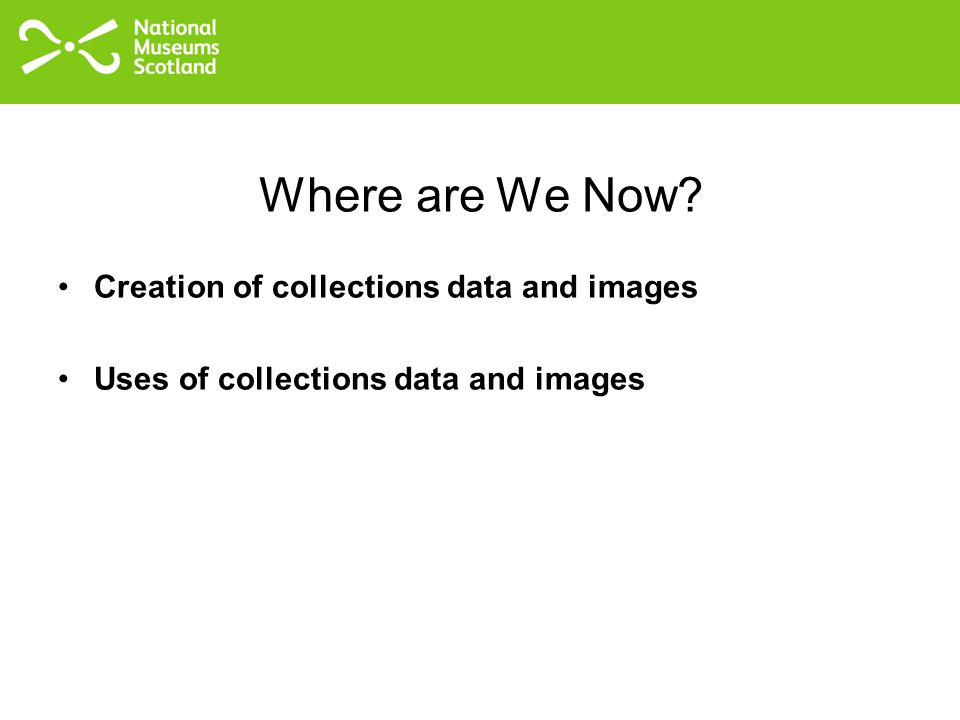 Where are We Now Creation of collections data and images Uses of collections data and images