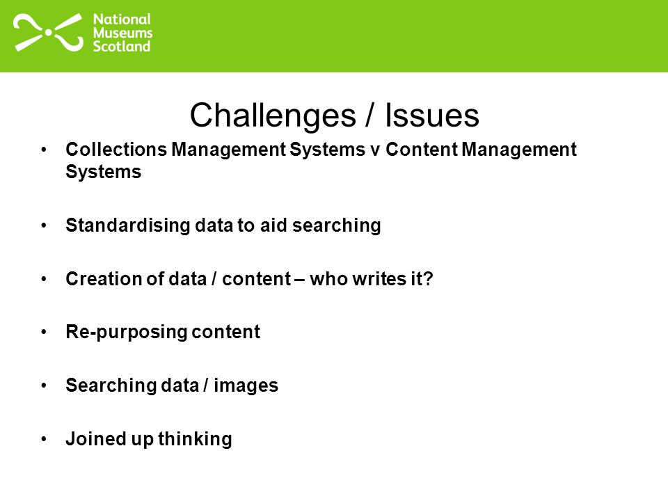 Challenges / Issues Collections Management Systems v Content Management Systems Standardising data to aid searching Creation of data / content – who writes it.