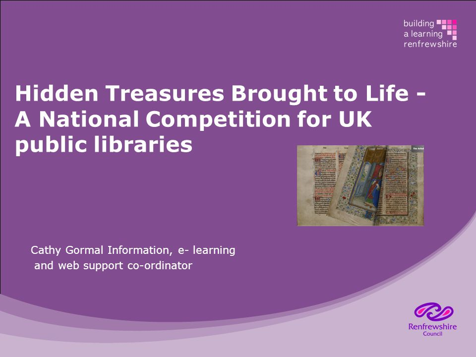 Hidden Treasures Brought to Life - A National Competition for UK public libraries Cathy Gormal Information, e- learning and web support co-ordinator