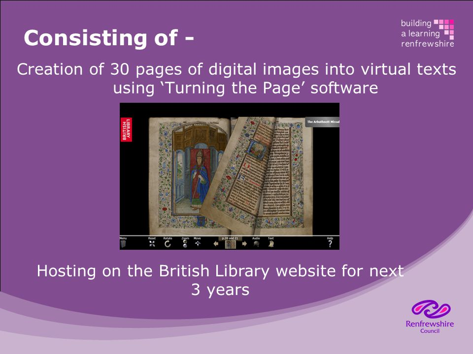 Consisting of - Creation of 30 pages of digital images into virtual texts using 'Turning the Page' software Hosting on the British Library website for next 3 years