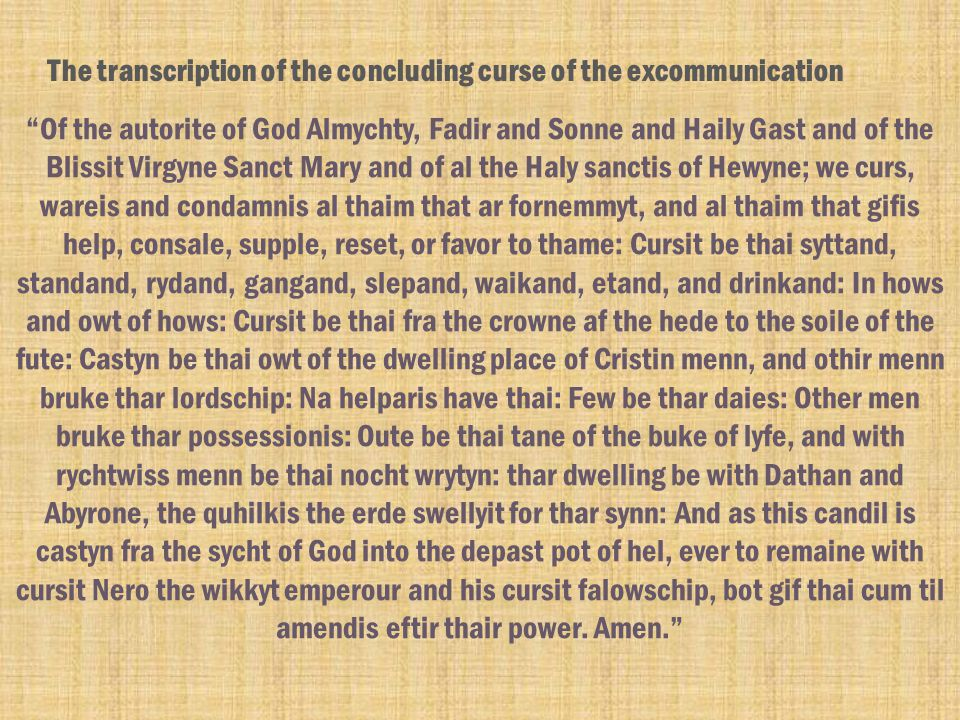 Of the autorite of God Almychty, Fadir and Sonne and Haily Gast and of the Blissit Virgyne Sanct Mary and of al the Haly sanctis of Hewyne; we curs, wareis and condamnis al thaim that ar fornemmyt, and al thaim that gifis help, consale, supple, reset, or favor to thame: Cursit be thai syttand, standand, rydand, gangand, slepand, waikand, etand, and drinkand: In hows and owt of hows: Cursit be thai fra the crowne af the hede to the soile of the fute: Castyn be thai owt of the dwelling place of Cristin menn, and othir menn bruke thar lordschip: Na helparis have thai: Few be thar daies: Other men bruke thar possessionis: Oute be thai tane of the buke of lyfe, and with rychtwiss menn be thai nocht wrytyn: thar dwelling be with Dathan and Abyrone, the quhilkis the erde swellyit for thar synn: And as this candil is castyn fra the sycht of God into the depast pot of hel, ever to remaine with cursit Nero the wikkyt emperour and his cursit falowschip, bot gif thai cum til amendis eftir thair power.