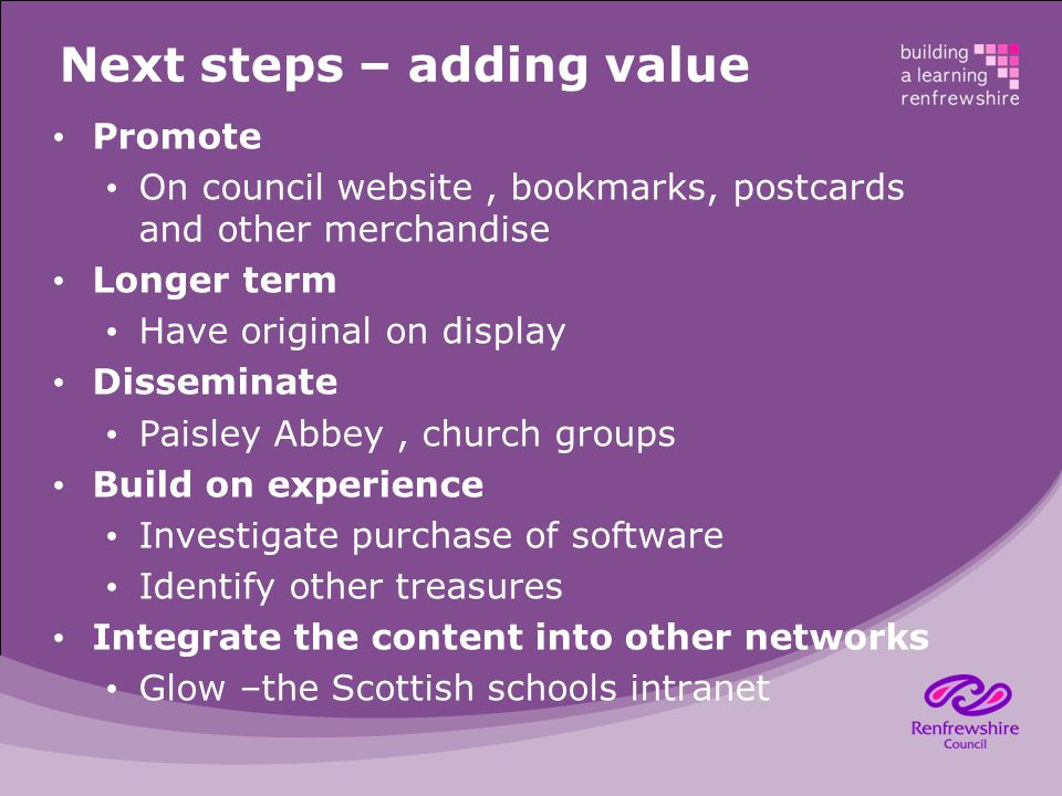 Next steps – adding value Promote On council website, bookmarks, postcards and other merchandise Longer term Have original on display Disseminate Paisley Abbey, church groups Build on experience Investigate purchase of software Identify other treasures Integrate the content into other networks Glow –the Scottish schools intranet