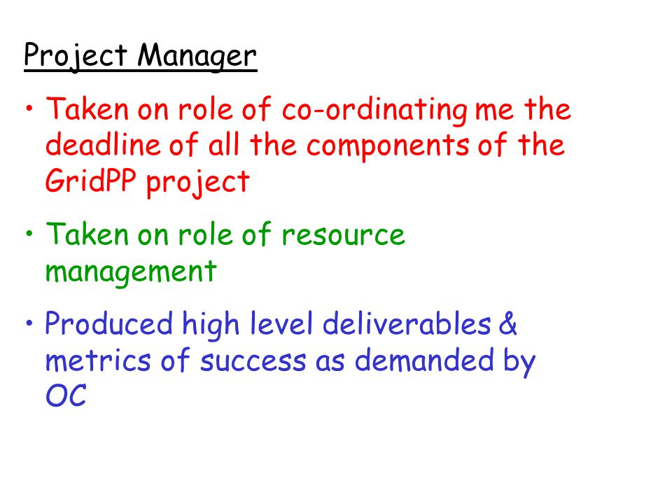 Project Manager Taken on role of co-ordinating me the deadline of all the components of the GridPP project Taken on role of resource management Produced high level deliverables & metrics of success as demanded by OC