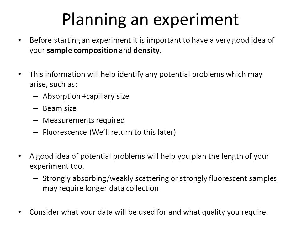 Planning an experiment Before starting an experiment it is important to have a very good idea of your sample composition and density. This information