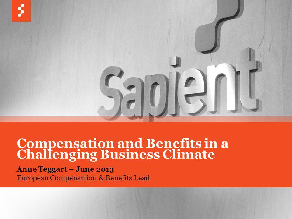 © COPYRIGHT 2013 SAPIENT CORPORATION | CONFIDENTIAL 1 Anne Teggart – June 2013 European Compensation & Benefits Lead Compensation and Benefits in a Challenging Business Climate