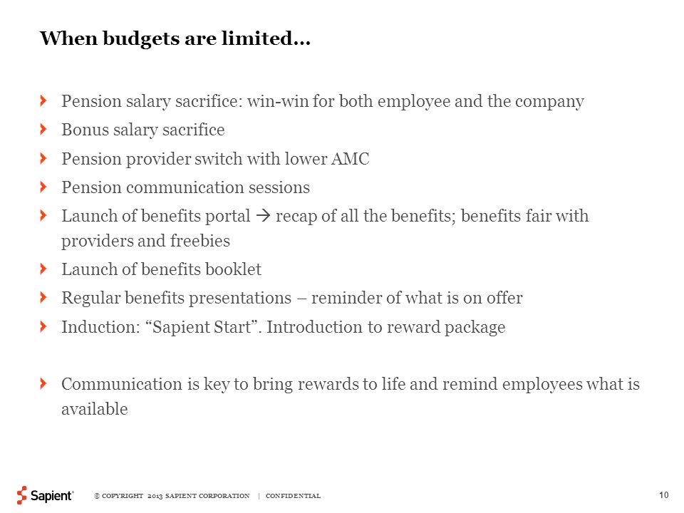 10 When budgets are limited… Pension salary sacrifice: win-win for both employee and the company Bonus salary sacrifice Pension provider switch with lower AMC Pension communication sessions Launch of benefits portal  recap of all the benefits; benefits fair with providers and freebies Launch of benefits booklet Regular benefits presentations – reminder of what is on offer Induction: Sapient Start .