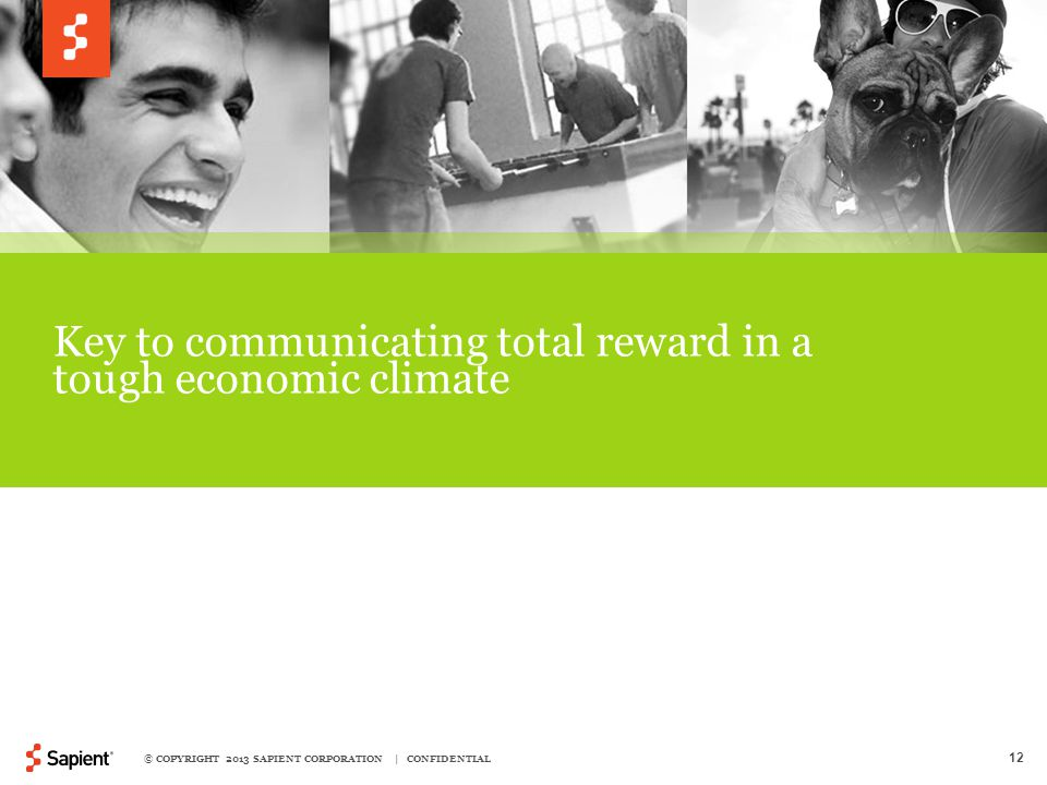 © COPYRIGHT 2013 SAPIENT CORPORATION | CONFIDENTIAL 12 Key to communicating total reward in a tough economic climate