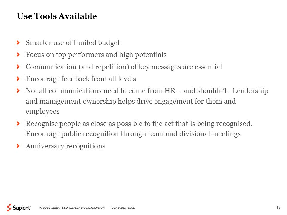 © COPYRIGHT 2013 SAPIENT CORPORATION | CONFIDENTIAL 17 Use Tools Available Smarter use of limited budget Focus on top performers and high potentials Communication (and repetition) of key messages are essential Encourage feedback from all levels Not all communications need to come from HR – and shouldn't.