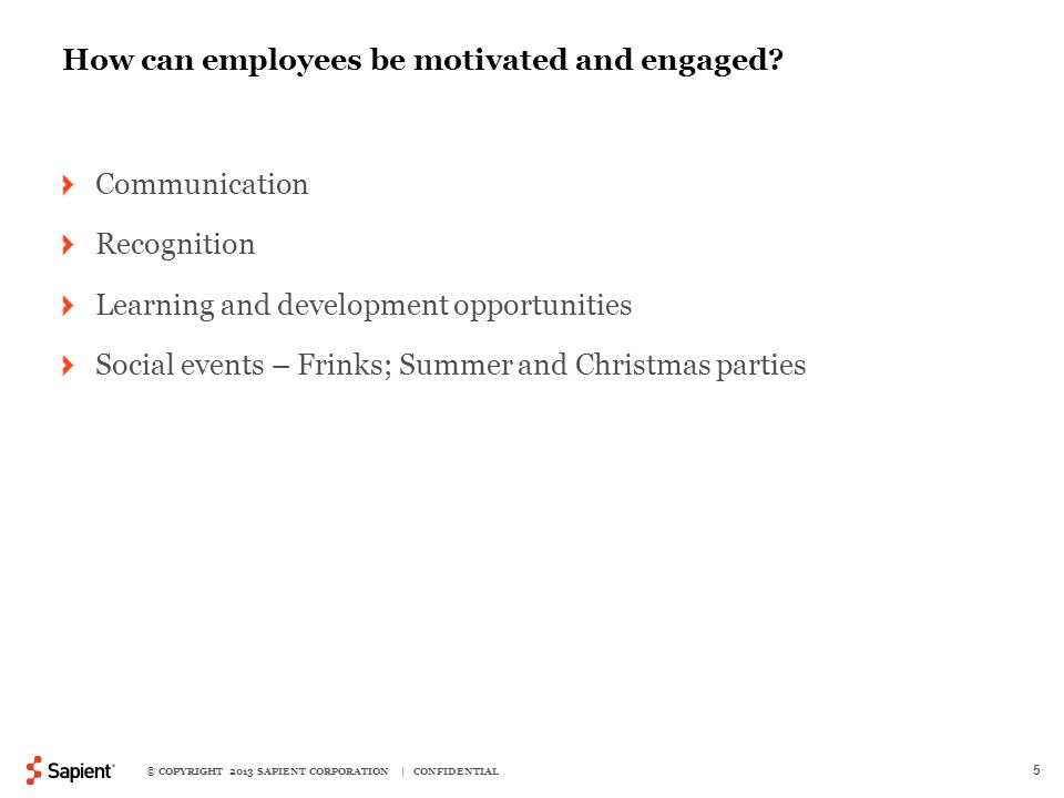 © COPYRIGHT 2013 SAPIENT CORPORATION | CONFIDENTIAL 5 How can employees be motivated and engaged.