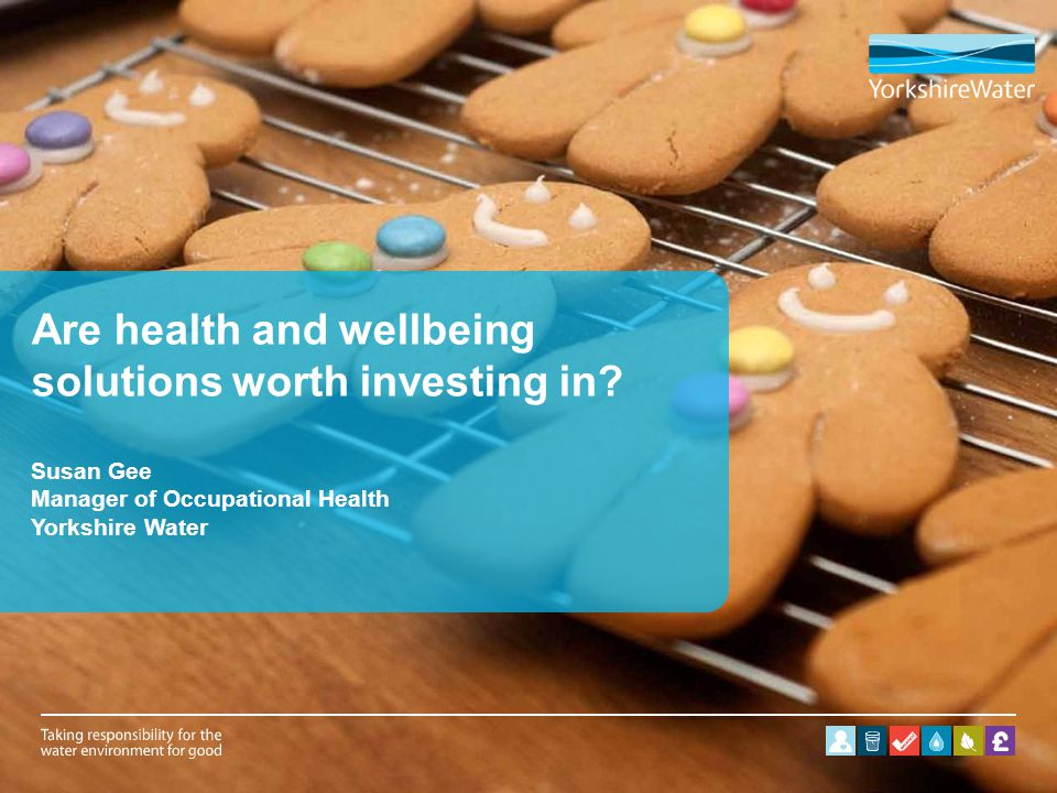 Are health and wellbeing solutions worth investing in? Susan Gee Manager of Occupational Health Yorkshire Water