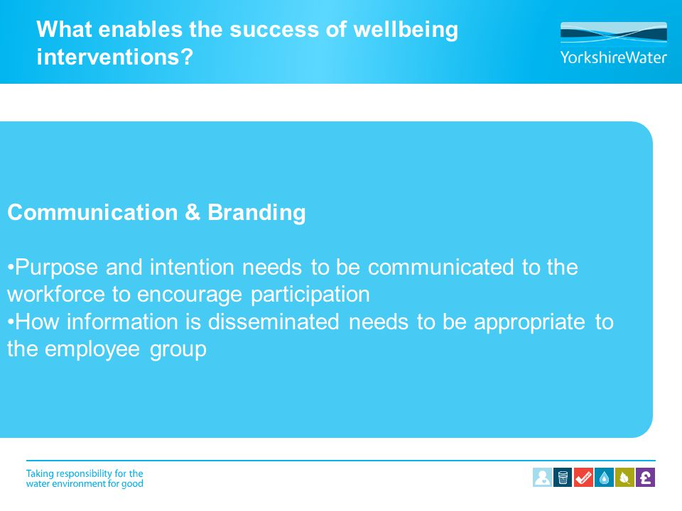What enables the success of wellbeing interventions? Communication & Branding Purpose and intention needs to be communicated to the workforce to encou