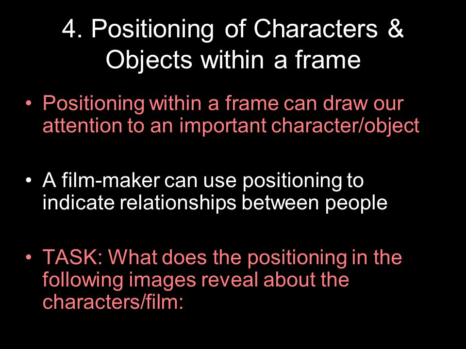 4. Positioning of Characters & Objects within a frame Positioning within a frame can draw our attention to an important character/object A film-maker