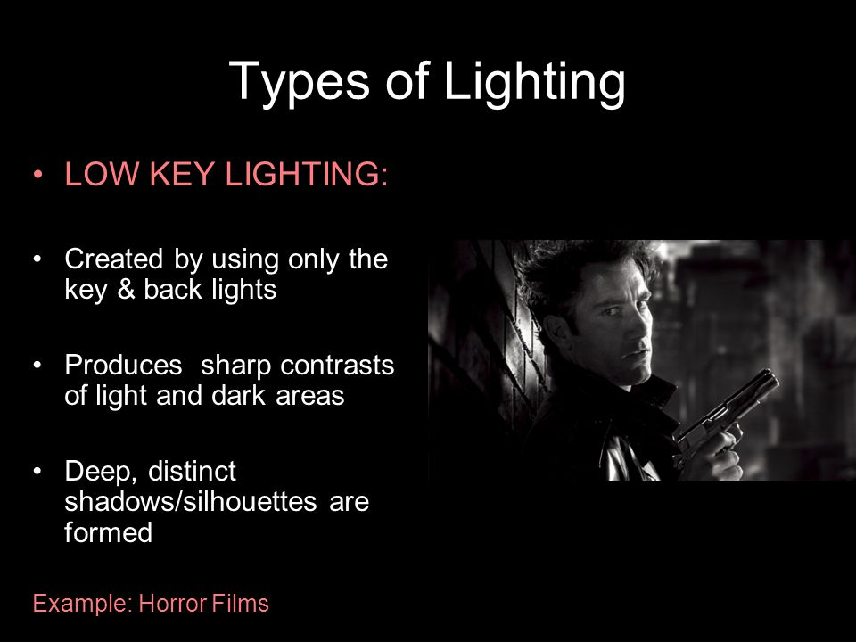Types of Lighting LOW KEY LIGHTING: Created by using only the key & back lights Produces sharp contrasts of light and dark areas Deep, distinct shadows/silhouettes are formed Example: Horror Films