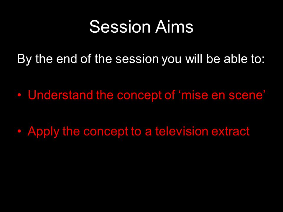Session Aims By the end of the session you will be able to: Understand the concept of 'mise en scene' Apply the concept to a television extract