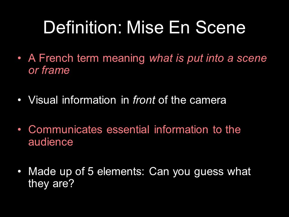 Definition: Mise En Scene A French term meaning what is put into a scene or frame Visual information in front of the camera Communicates essential information to the audience Made up of 5 elements: Can you guess what they are
