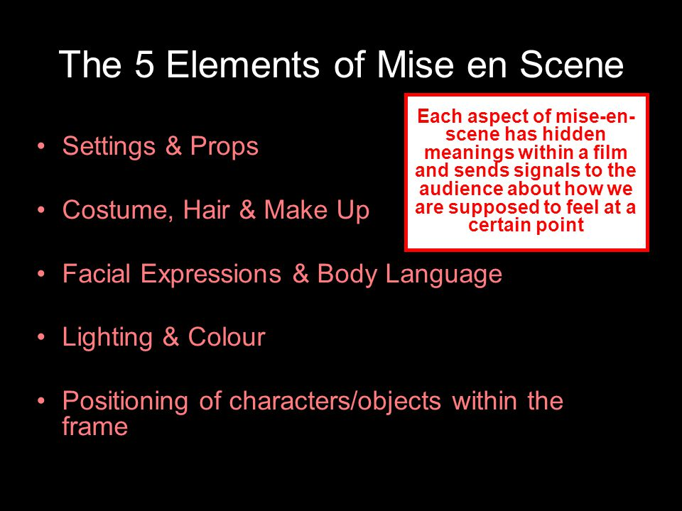 The 5 Elements of Mise en Scene Settings & Props Costume, Hair & Make Up Facial Expressions & Body Language Lighting & Colour Positioning of characters/objects within the frame Each aspect of mise-en- scene has hidden meanings within a film and sends signals to the audience about how we are supposed to feel at a certain point