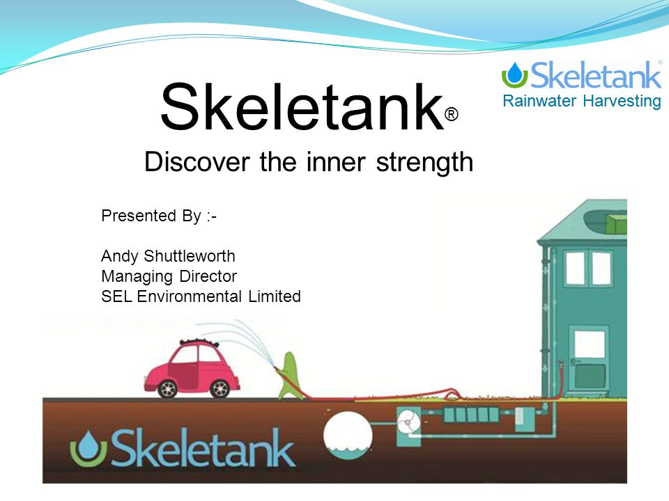 Rainwater Harvesting Skeletank ® Discover the inner strength Presented By :- Andy Shuttleworth Managing Director SEL Environmental Limited
