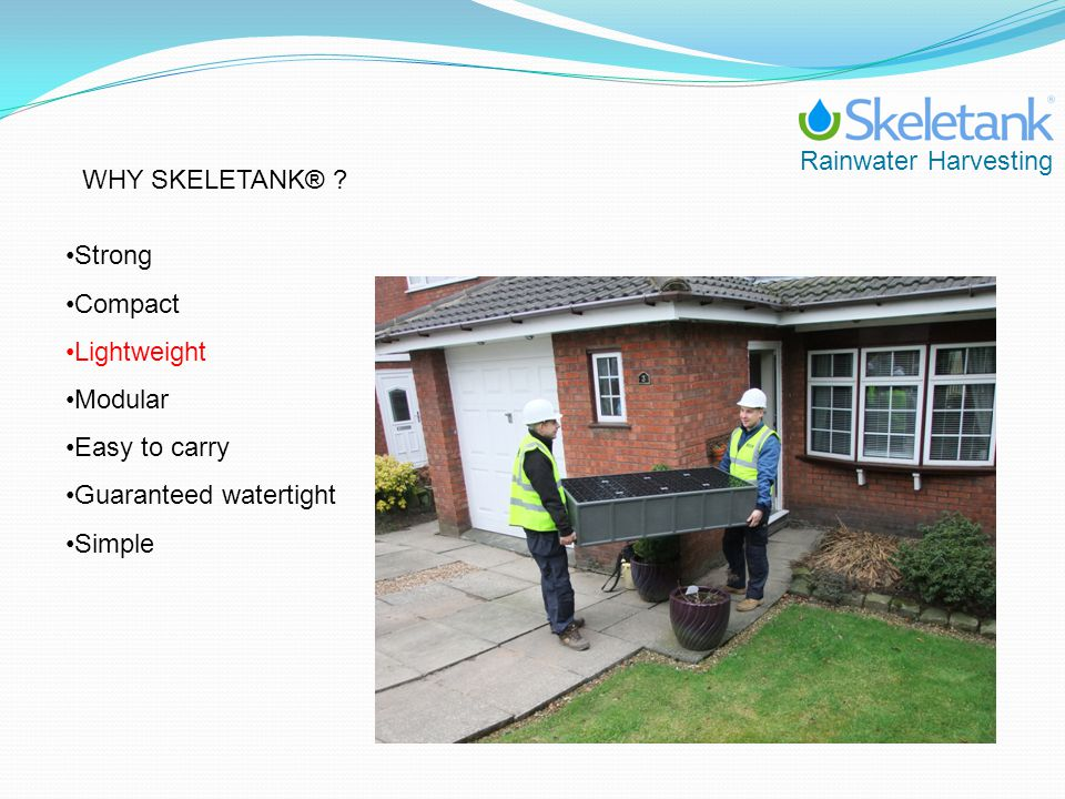 Rainwater Harvesting WHY SKELETANK® ? Strong Compact Lightweight Modular Easy to carry Guaranteed watertight Simple