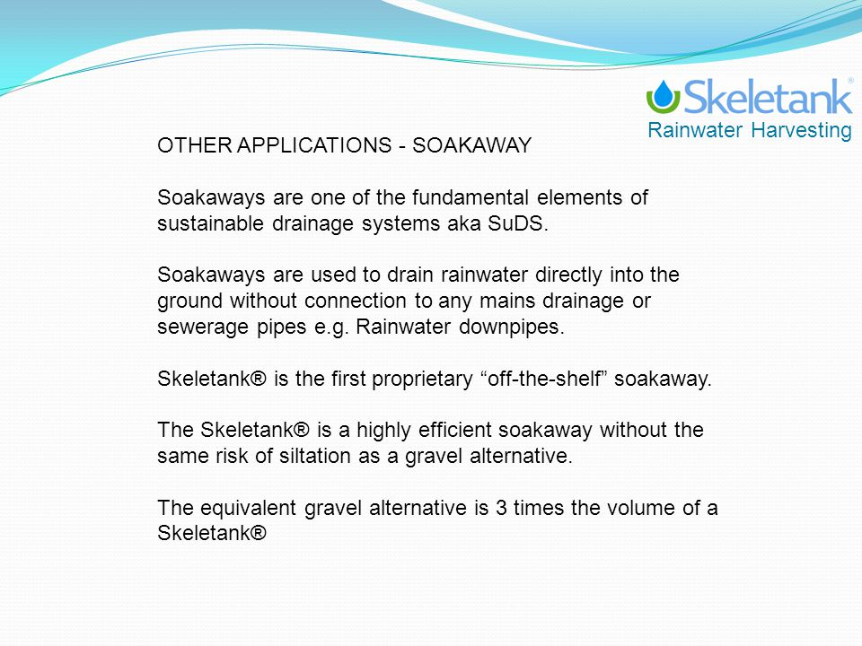 Rainwater Harvesting OTHER APPLICATIONS - SOAKAWAY Soakaways are one of the fundamental elements of sustainable drainage systems aka SuDS. Soakaways a