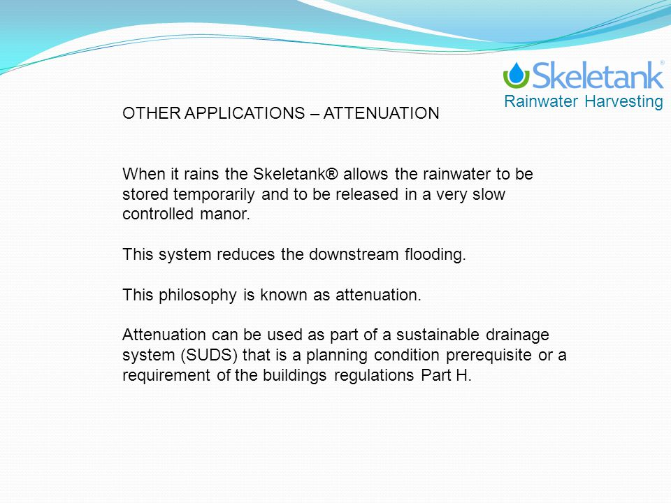 OTHER APPLICATIONS – ATTENUATION When it rains the Skeletank® allows the rainwater to be stored temporarily and to be released in a very slow controll