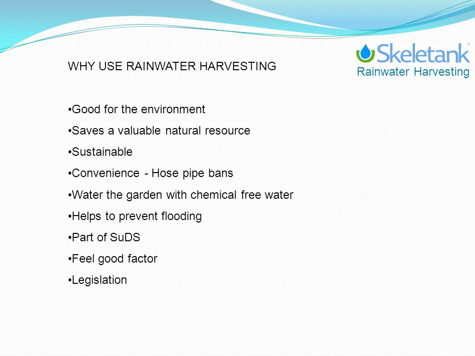 Rainwater Harvesting WHY USE RAINWATER HARVESTING Good for the environment Saves a valuable natural resource Sustainable Convenience - Hose pipe bans