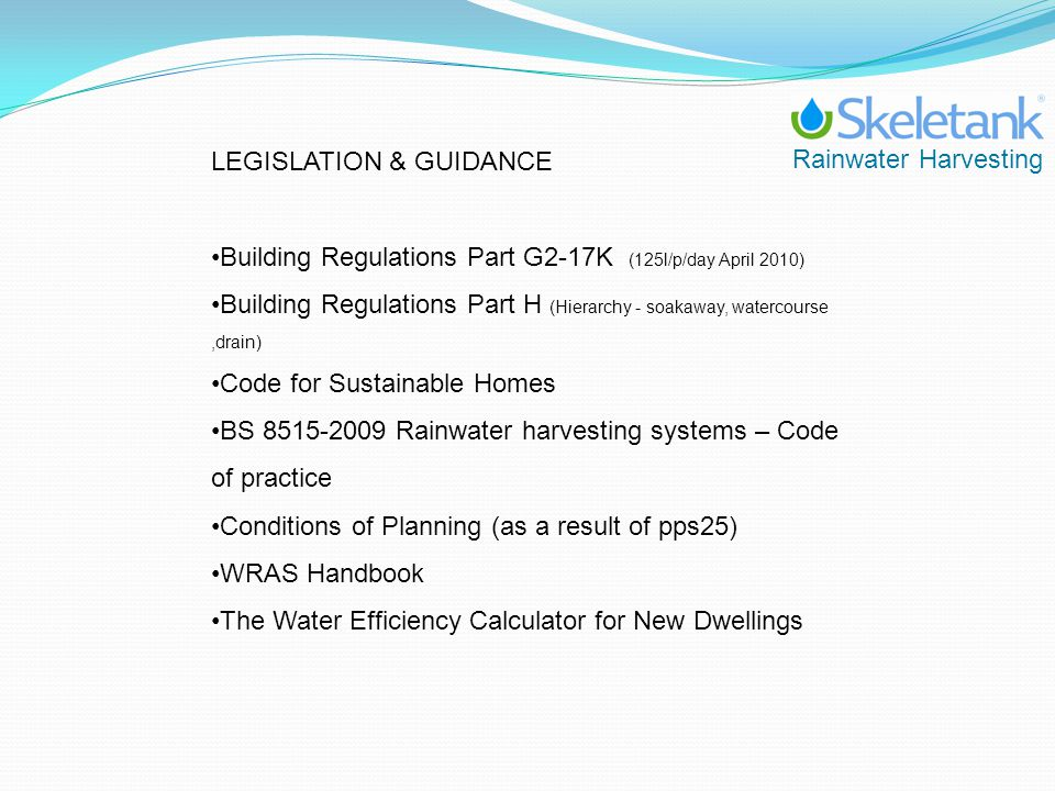 Rainwater Harvesting LEGISLATION & GUIDANCE Building Regulations Part G2-17K (125l/p/day April 2010) Building Regulations Part H (Hierarchy - soakaway
