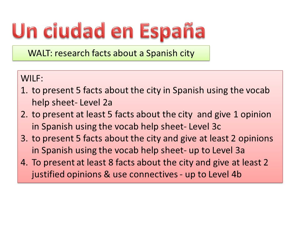 WALT: research facts about a Spanish city WILF: 1.to present 5 facts about the city in Spanish using the vocab help sheet- Level 2a 2.to present at le