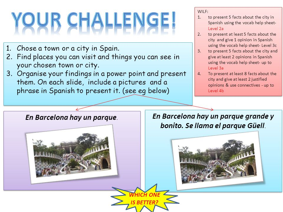 1.Chose a town or a city in Spain. 2.Find places you can visit and things you can see in your chosen town or city. 3.Organise your findings in a power