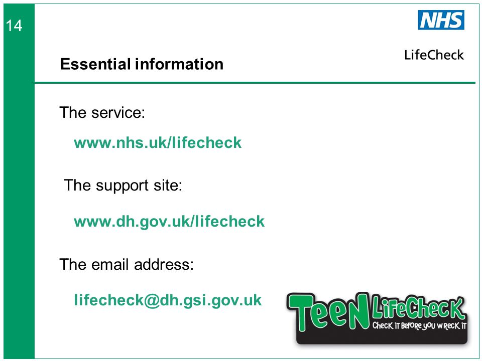 Essential information The service: www.nhs.uk/lifecheck The support site: www.dh.gov.uk/lifecheck The email address: lifecheck@dh.gsi.gov.uk 14