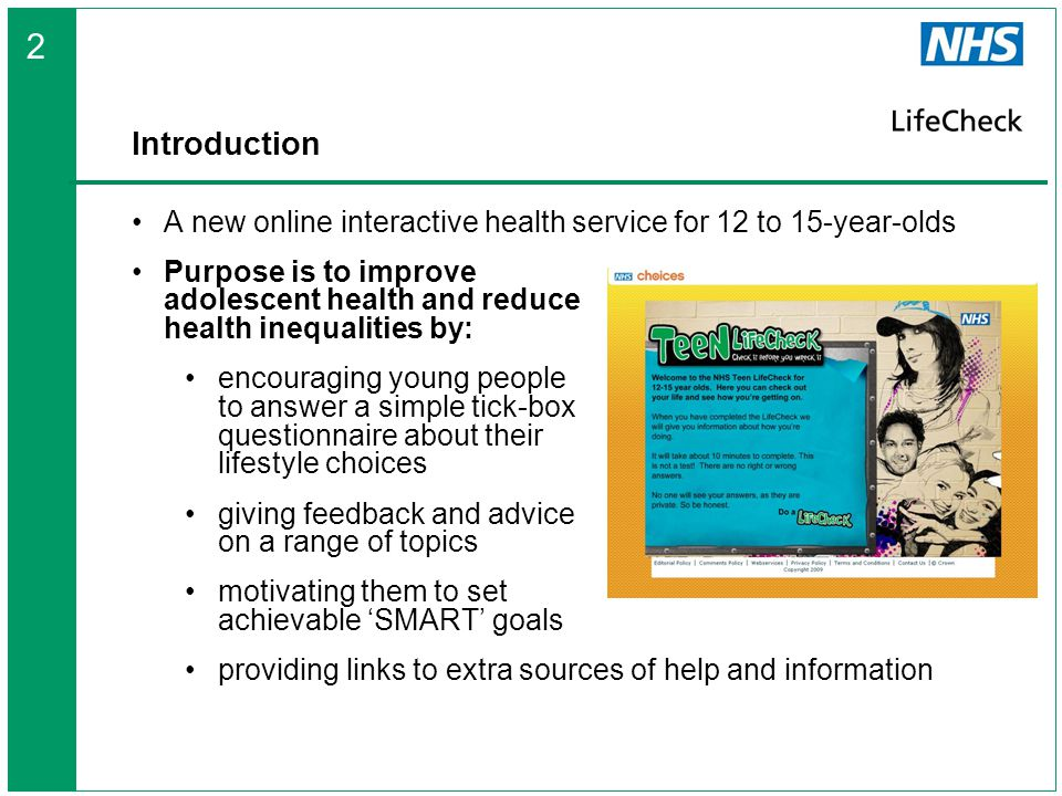 Introduction A new online interactive health service for 12 to 15-year-olds Purpose is to improve adolescent health and reduce health inequalities by: encouraging young people to answer a simple tick-box questionnaire about their lifestyle choices giving feedback and advice on a range of topics motivating them to set achievable 'SMART' goals providing links to extra sources of help and information 2