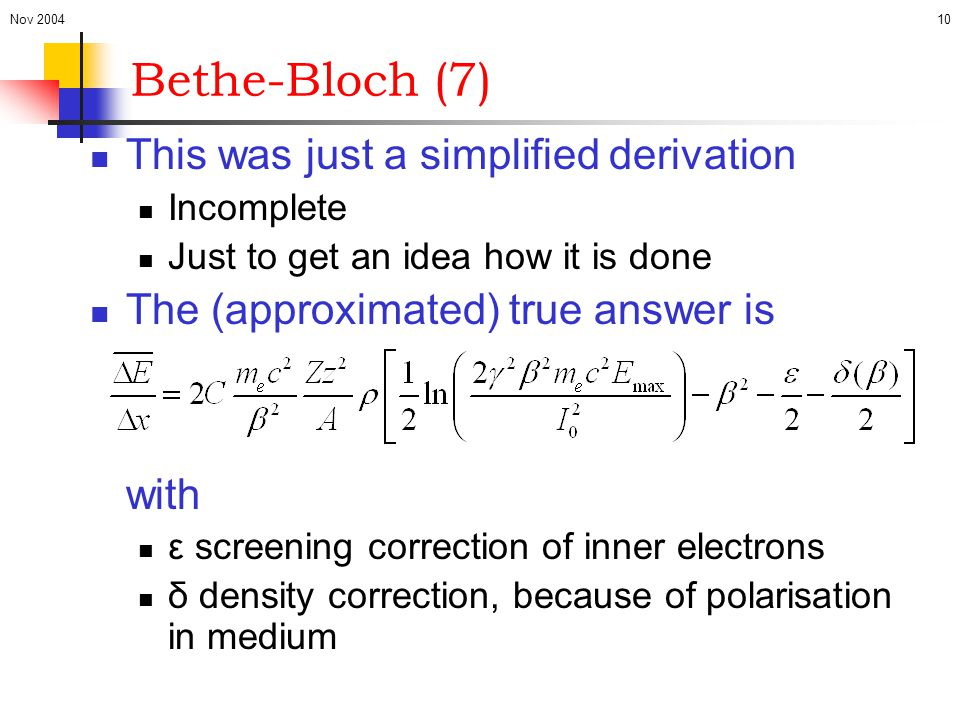 Nov 200410 Bethe-Bloch (7) This was just a simplified derivation Incomplete Just to get an idea how it is done The (approximated) true answer is with